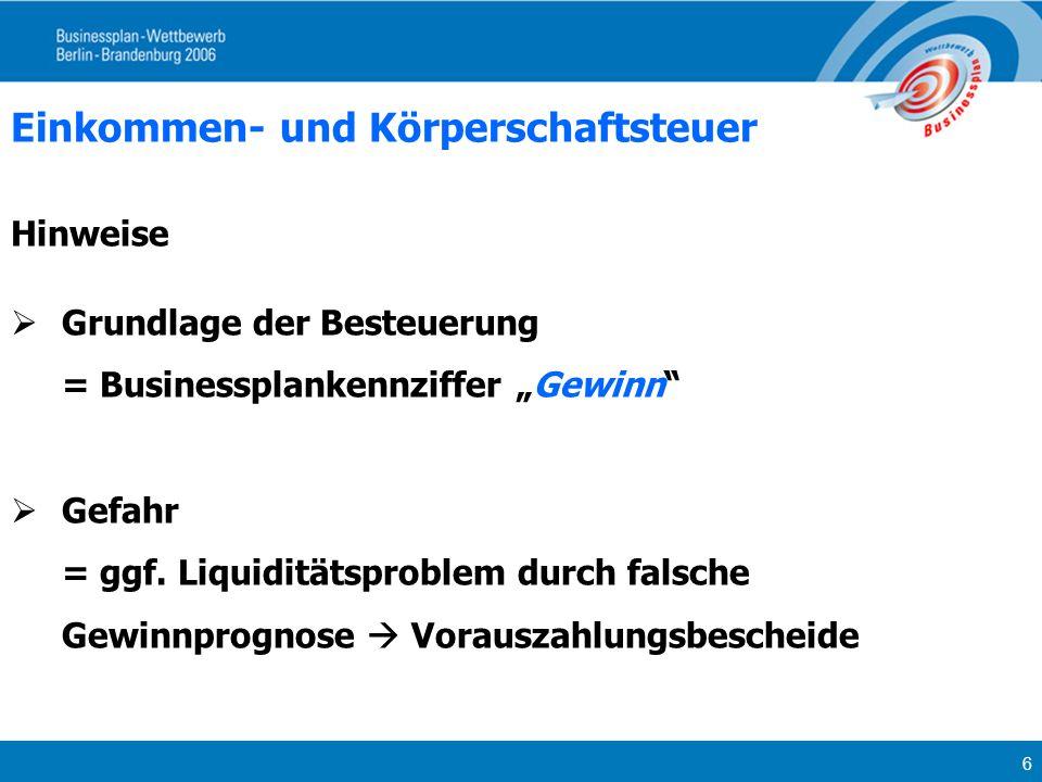 6 Einkommen- und Körperschaftsteuer Hinweise Grundlage der Besteuerung = Businessplankennziffer Gewinn Gefahr = ggf. Liquiditätsproblem durch falsche