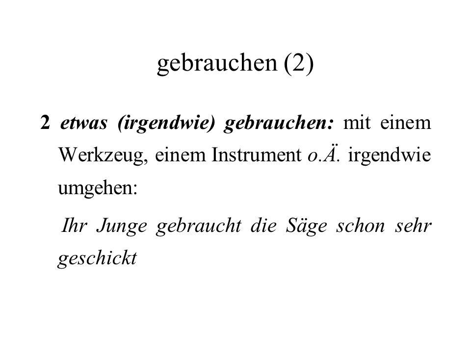 gebrauchen (2) 2 etwas (irgendwie) gebrauchen: mit einem Werkzeug, einem Instrument o.Ä.