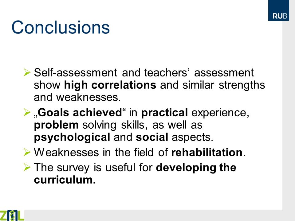 Conclusions Self-assessment and teachers assessment show high correlations and similar strengths and weaknesses. Goals achieved in practical experienc