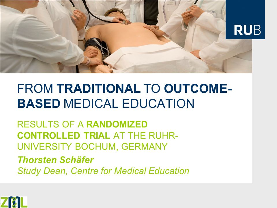 FROM TRADITIONAL TO OUTCOME- BASED MEDICAL EDUCATION RESULTS OF A RANDOMIZED CONTROLLED TRIAL AT THE RUHR- UNIVERSITY BOCHUM, GERMANY Thorsten Schäfer