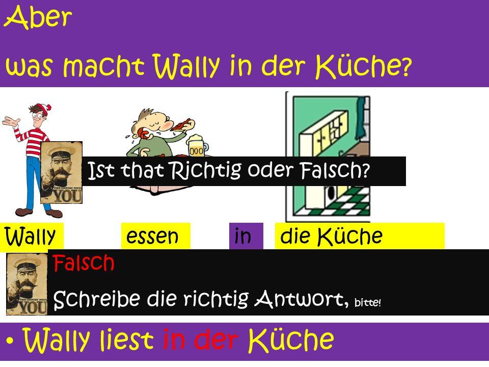 Wo ist Wally? die Küche Wally ist i ii in der Küchein der Wally ist.... (write correct answer on your board)