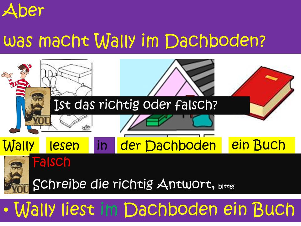 Wo ist Wally? der Dachboden Wally ist im Dachbodenim Wally ist.... (write correct answer on your board)