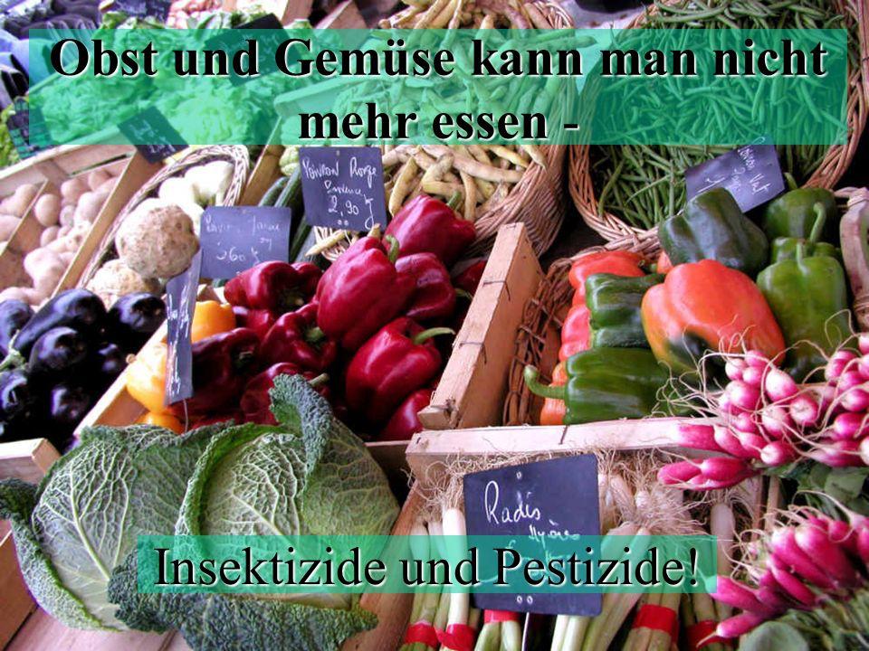 Obst und Gemüse kann man nicht mehr essen - Insektizide und Pestizide!