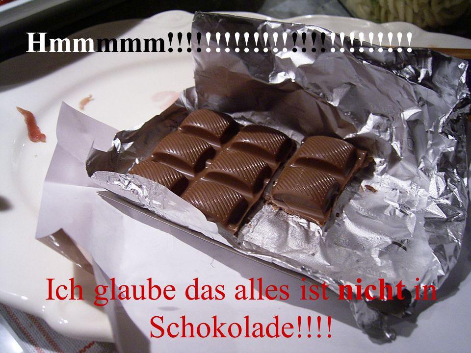 Hmmmmm!!!!!!!!!!!!!!!!!!!!!!!!!! Ich glaube das alles ist nicht in Schokolade!!!!