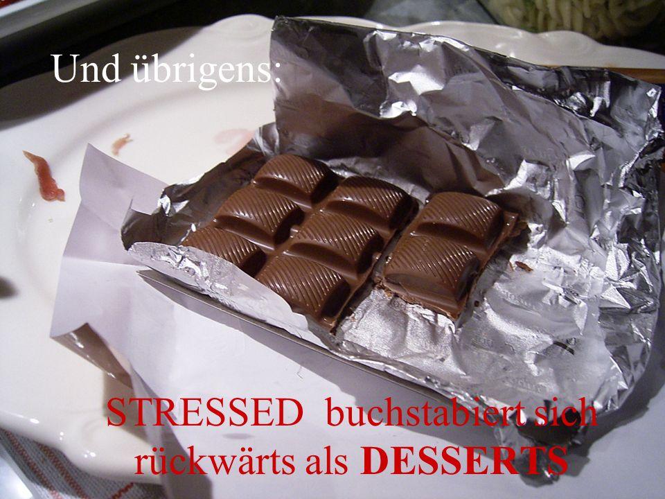 Und übrigens: STRESSED buchstabiert sich rückwärts als DESSERTS