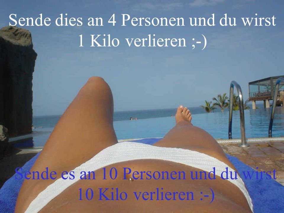 Sende dies an 4 Personen und du wirst 1 Kilo verlieren ;-) Sende es an 10 Personen und du wirst 10 Kilo verlieren :-)
