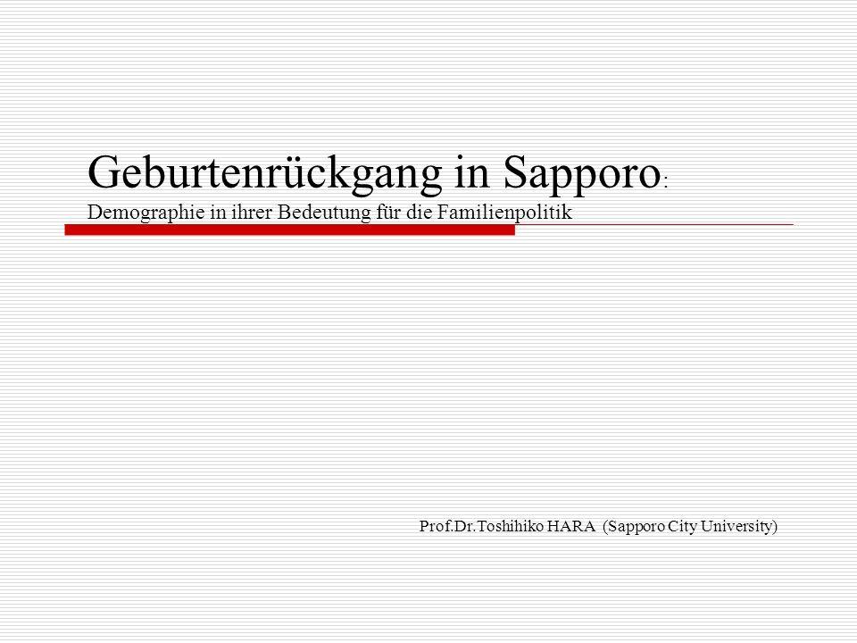 Geburtenrückgang in Sapporo : Demographie in ihrer Bedeutung für die Familienpolitik Prof.Dr.Toshihiko HARA (Sapporo City University)