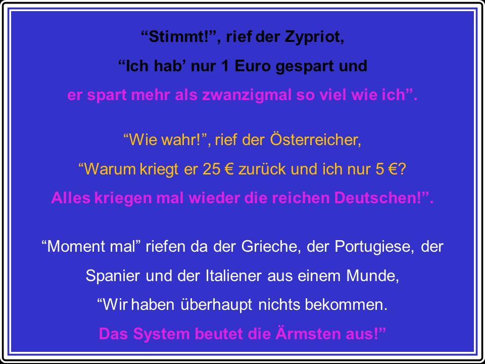 Stimmt!, rief der Zypriot, Ich hab nur 1 Euro gespart und er spart mehr als zwanzigmal so viel wie ich.