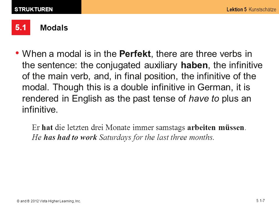 5.1 Lektion 5 Kunstschätze STRUKTUREN © and ® 2012 Vista Higher Learning, Inc. 5.1-7 Modals When a modal is in the Perfekt, there are three verbs in t