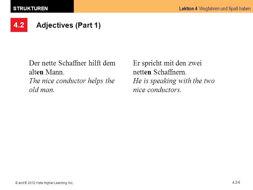 4.2 Lektion 4 Wegfahren und Spaß haben STRUKTUREN © and ® 2012 Vista Higher Learning, Inc. 4.2-6 Adjectives (Part 1) Der nette Schaffner hilft dem alt