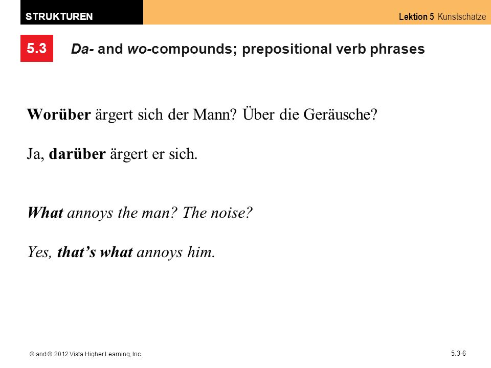 5.3 Lektion 5 Kunstschätze STRUKTUREN © and ® 2012 Vista Higher Learning, Inc. 5.3-6 Da- and wo-compounds; prepositional verb phrases Worüber ärgert s