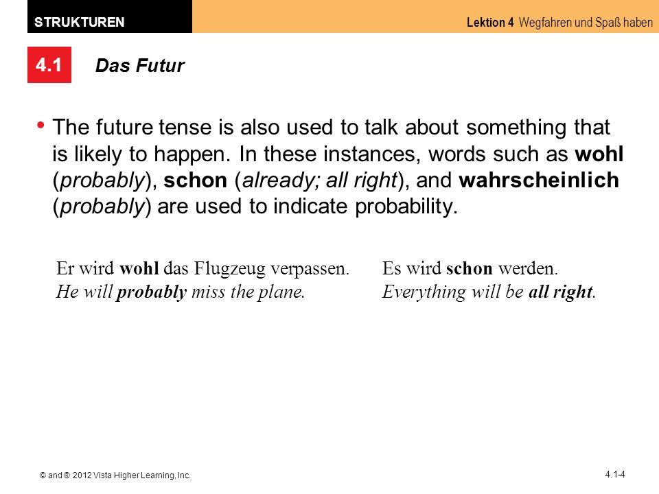 4.1 Lektion 4 Wegfahren und Spaß haben STRUKTUREN © and ® 2012 Vista Higher Learning, Inc. 4.1-4 Das Futur The future tense is also used to talk about