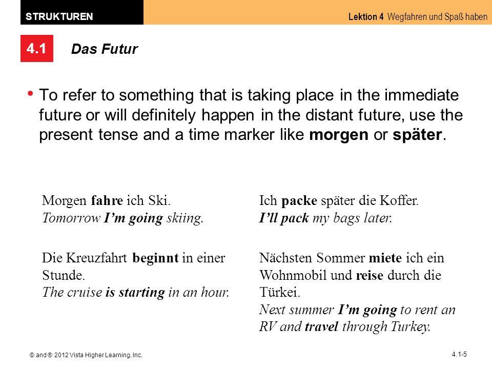 4.1 Lektion 4 Wegfahren und Spaß haben STRUKTUREN © and ® 2012 Vista Higher Learning, Inc. 4.1-5 Das Futur To refer to something that is taking place