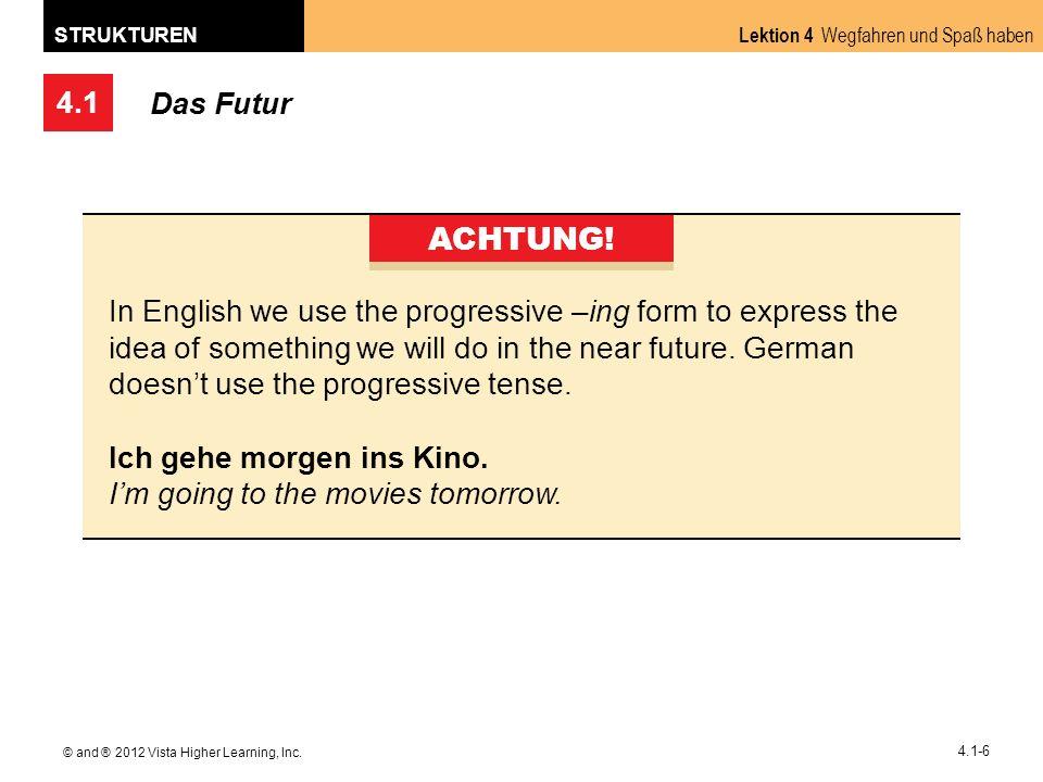4.1 Lektion 4 Wegfahren und Spaß haben STRUKTUREN © and ® 2012 Vista Higher Learning, Inc. 4.1-6 Das Futur ACHTUNG! In English we use the progressive