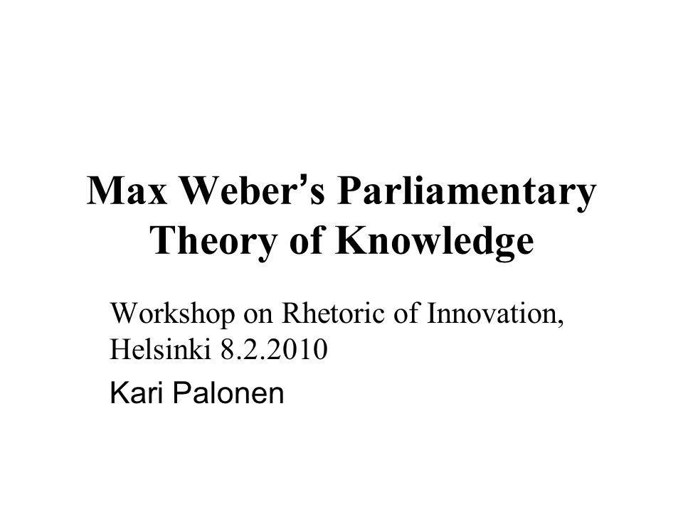 Max Weber s Parliamentary Theory of Knowledge Workshop on Rhetoric of Innovation, Helsinki Kari Palonen