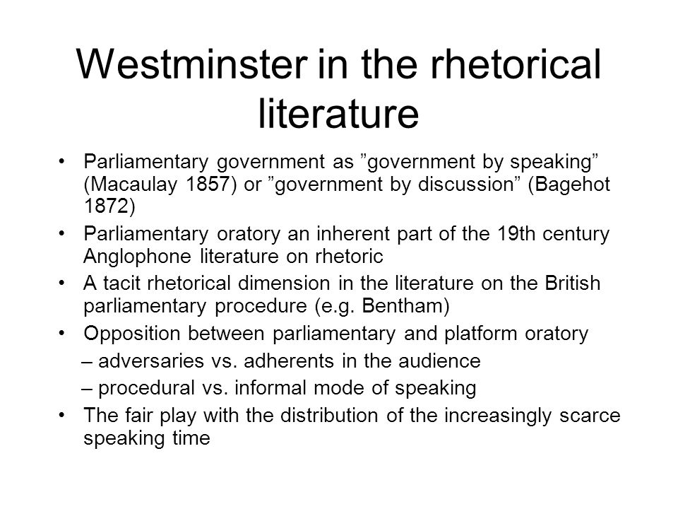 Westminster in the rhetorical literature Parliamentary government as government by speaking (Macaulay 1857) or government by discussion (Bagehot 1872) Parliamentary oratory an inherent part of the 19th century Anglophone literature on rhetoric A tacit rhetorical dimension in the literature on the British parliamentary procedure (e.g.