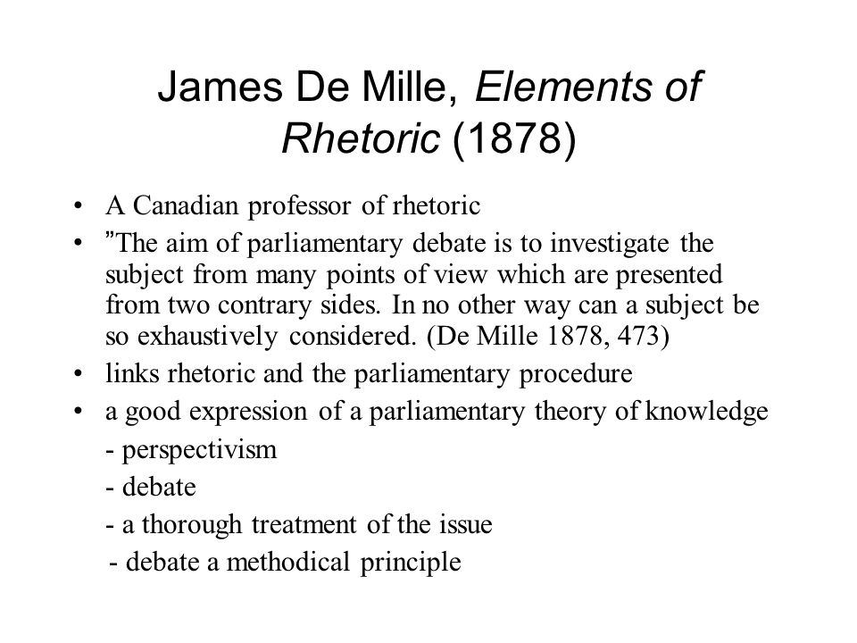 James De Mille, Elements of Rhetoric (1878) A Canadian professor of rhetoric The aim of parliamentary debate is to investigate the subject from many points of view which are presented from two contrary sides.