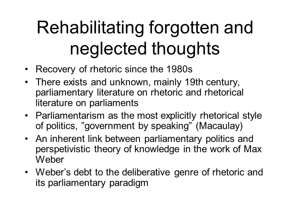 Rehabilitating forgotten and neglected thoughts Recovery of rhetoric since the 1980s There exists and unknown, mainly 19th century, parliamentary literature on rhetoric and rhetorical literature on parliaments Parliamentarism as the most explicitly rhetorical style of politics, government by speaking (Macaulay) An inherent link between parliamentary politics and perspetivistic theory of knowledge in the work of Max Weber Webers debt to the deliberative genre of rhetoric and its parliamentary paradigm