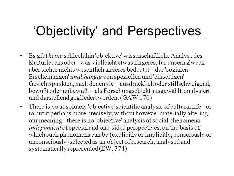 Objectivity and Perspectives Es gibt keine schlechthin objektive wissenschaftliche Analyse des Kulturlebens oder– was vielleicht etwas Engeres, für unsern Zweck aber sicher nichts wesentlich anderes bedeutet – der sozialen Erscheinungen unabhängig von speziellen und einseitigen Gesichtspunkten, nach denen sie – ausdrücklich oder stillschweigend, bewußt oder unbewußt – als Forschungsobjekt ausgewählt, analysiert und darstellend gegliedert werden.
