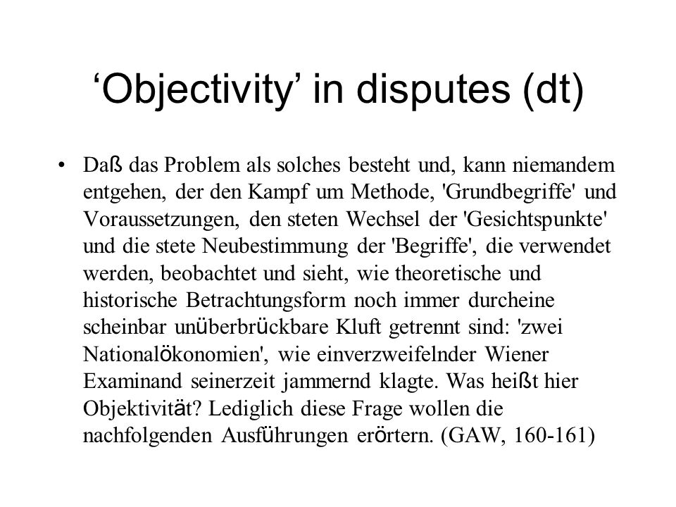Objectivity in disputes (engl) No one can evade the fact that the problem exists … this is clear for anyone who observes the struggle over method, basic concepts and presuppositions, the constant change of viewpoints and the continual redefinition of concepts – it is evident that theoretical and historical deliberations still seem to be separated by an unbridgeable clasm: two sciences of economics! as a bewildered Viennese examinee once peevishly complained.