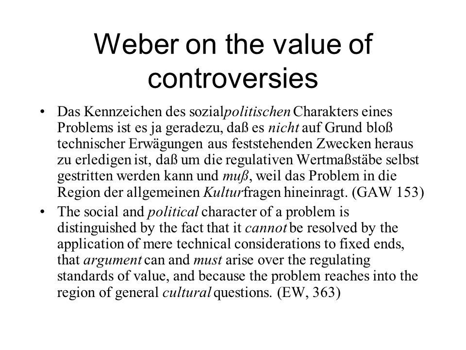 Weber on the value of controversies Das Kennzeichen des sozialpolitischen Charakters eines Problems ist es ja geradezu, daß es nicht auf Grund bloß technischer Erwägungen aus feststehenden Zwecken heraus zu erledigen ist, daß um die regulativen Wertmaßstäbe selbst gestritten werden kann und muß, weil das Problem in die Region der allgemeinen Kulturfragen hineinragt.