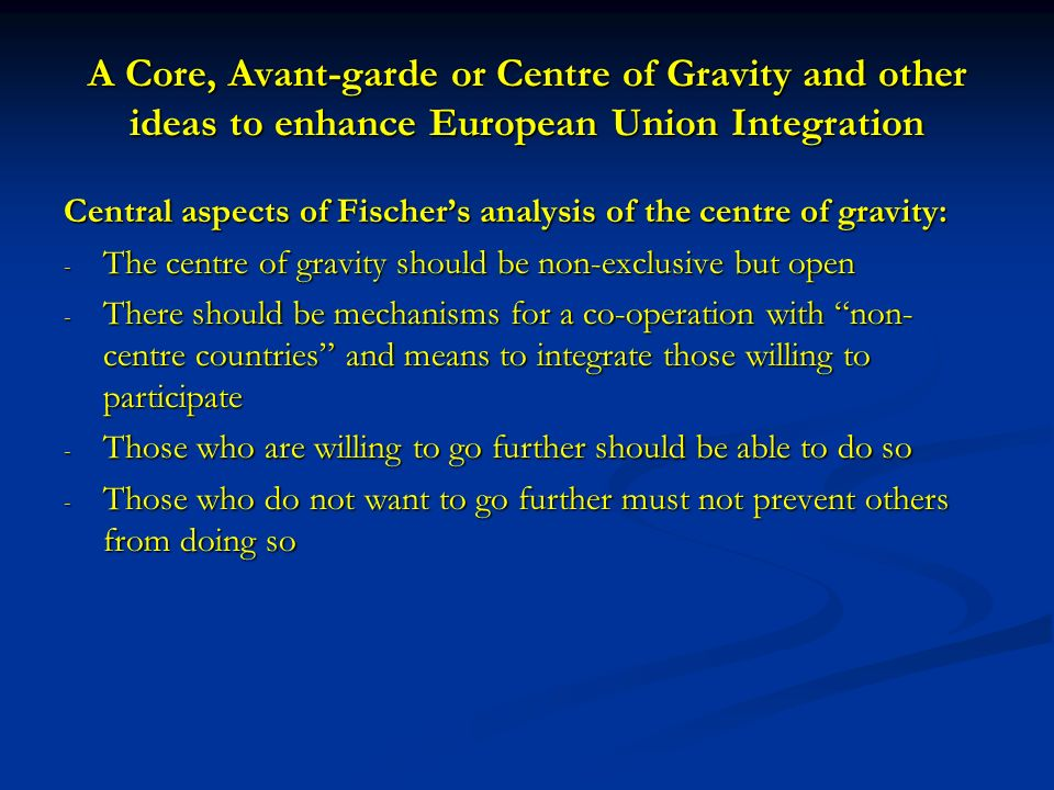A Core, Avant-garde or Centre of Gravity and other ideas to enhance European Union Integration Central aspects of Fischers analysis of the centre of gravity: - The centre of gravity should be non-exclusive but open - There should be mechanisms for a co-operation with non- centre countries and means to integrate those willing to participate - Those who are willing to go further should be able to do so - Those who do not want to go further must not prevent others from doing so