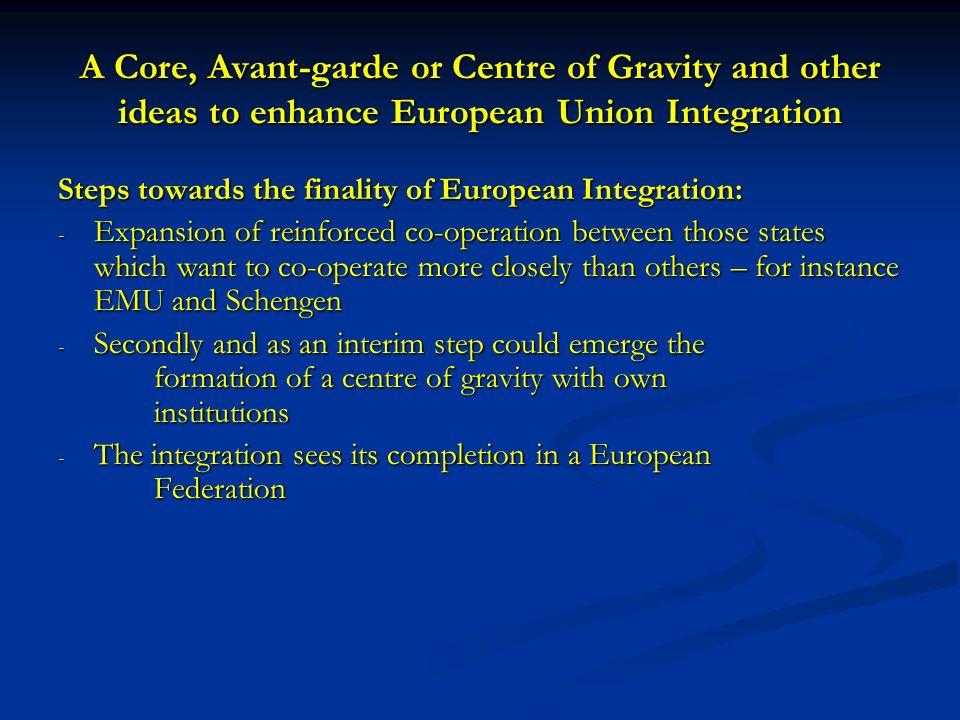 A Core, Avant-garde or Centre of Gravity and other ideas to enhance European Union Integration Steps towards the finality of European Integration: - Expansion of reinforced co-operation between those states which want to co-operate more closely than others – for instance EMU and Schengen - Secondly and as an interim step could emerge the formation of a centre of gravity with own institutions - The integration sees its completion in a European Federation