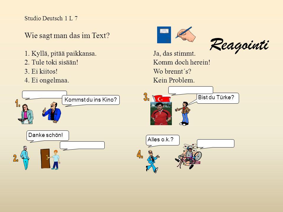 Studio Deutsch 1 L 7 Wie sagt man das im Text? 1. Kyllä, pitää paikkansa.Ja, das stimmt. 2. Tule toki sisään!Komm doch herein! 3. Ei kiitos!Wo brennt´
