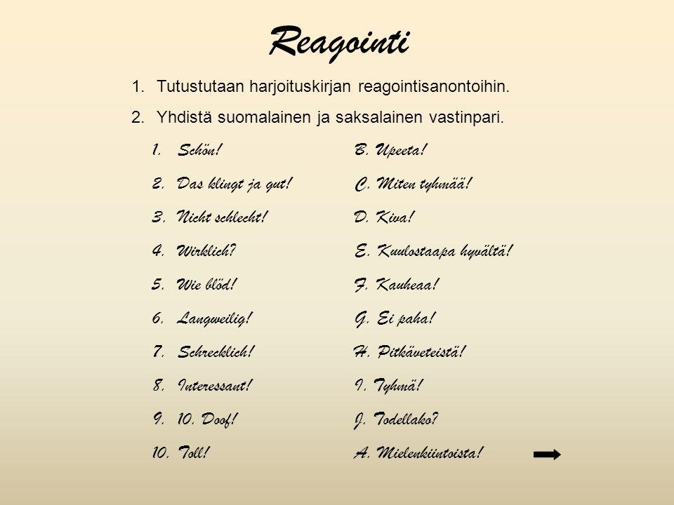 1.Tutustutaan harjoituskirjan reagointisanontoihin. 2.Yhdistä suomalainen ja saksalainen vastinpari. 1.Schön!B. Upeeta! 2.Das klingt ja gut!C. Miten t
