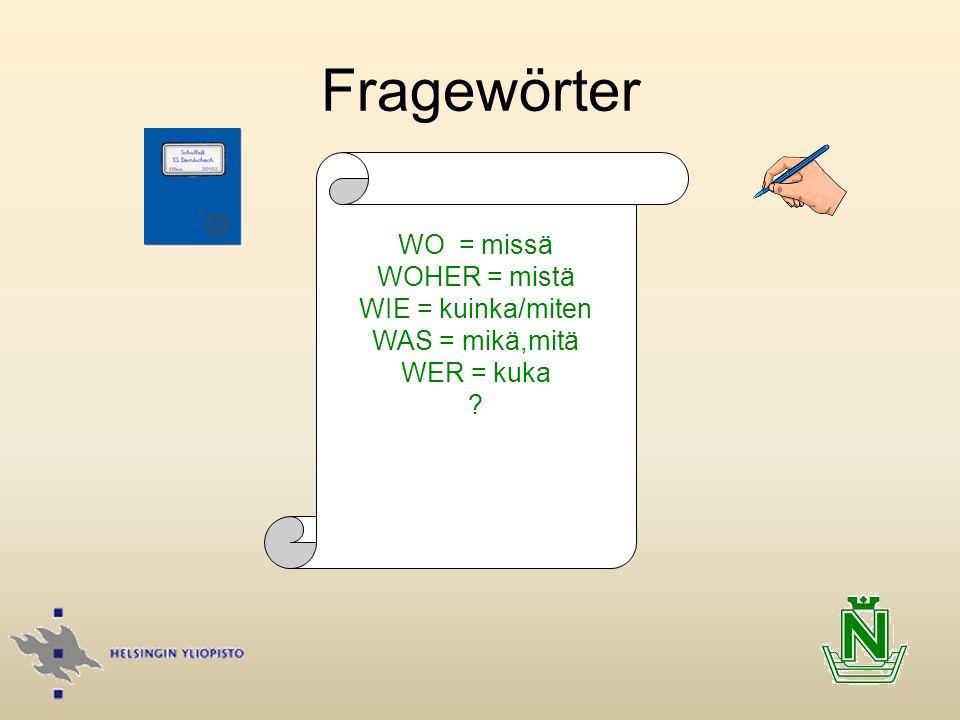 Fragewörter WO = missä WOHER = mistä WIE = kuinka/miten WAS = mikä,mitä WER = kuka ? WoWpW