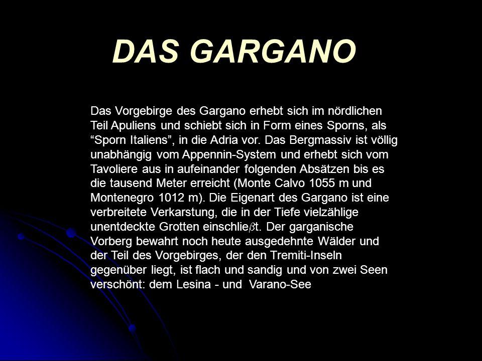 DAS GARGANO Das Vorgebirge des Gargano erhebt sich im nördlichen Teil Apuliens und schiebt sich in Form eines Sporns, als Sporn Italiens, in die Adria vor.