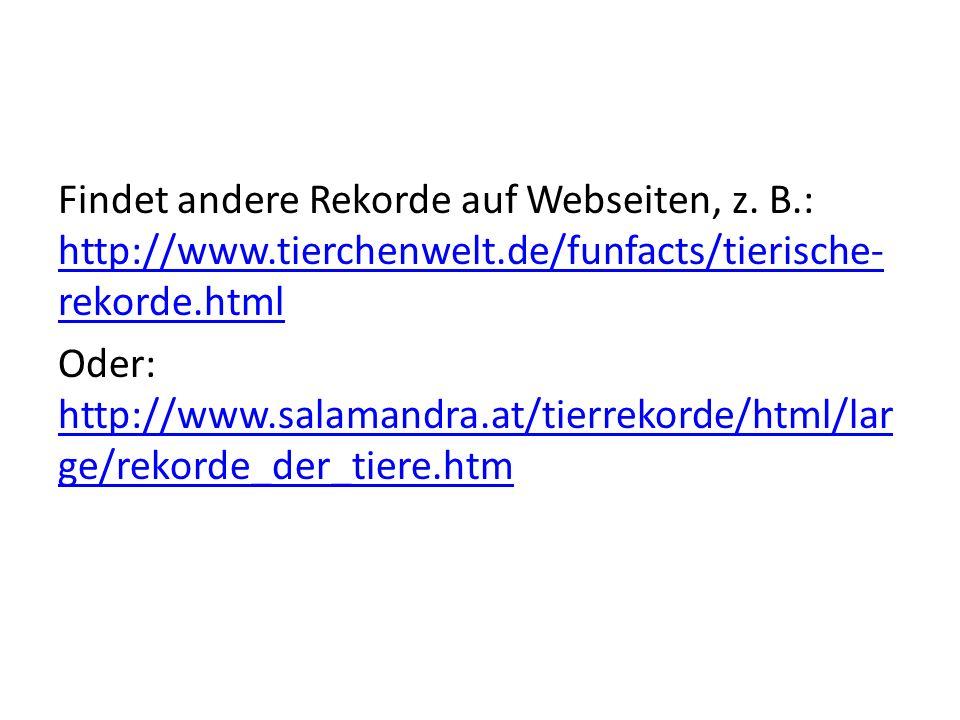 Findet andere Rekorde auf Webseiten, z. B.: http://www.tierchenwelt.de/funfacts/tierische- rekorde.html http://www.tierchenwelt.de/funfacts/tierische-