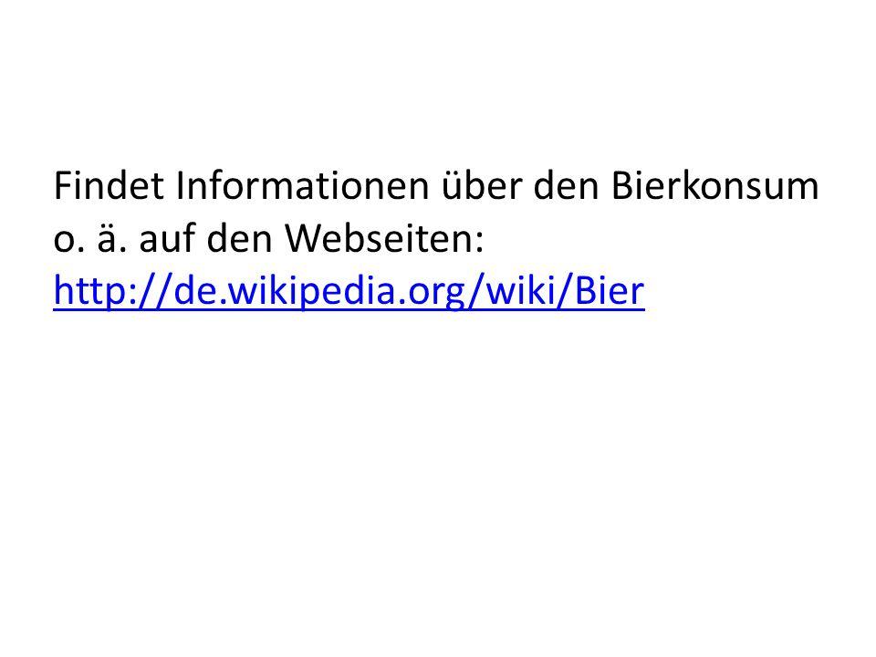 Findet Informationen über den Bierkonsum o. ä. auf den Webseiten: http://de.wikipedia.org/wiki/Bier http://de.wikipedia.org/wiki/Bier