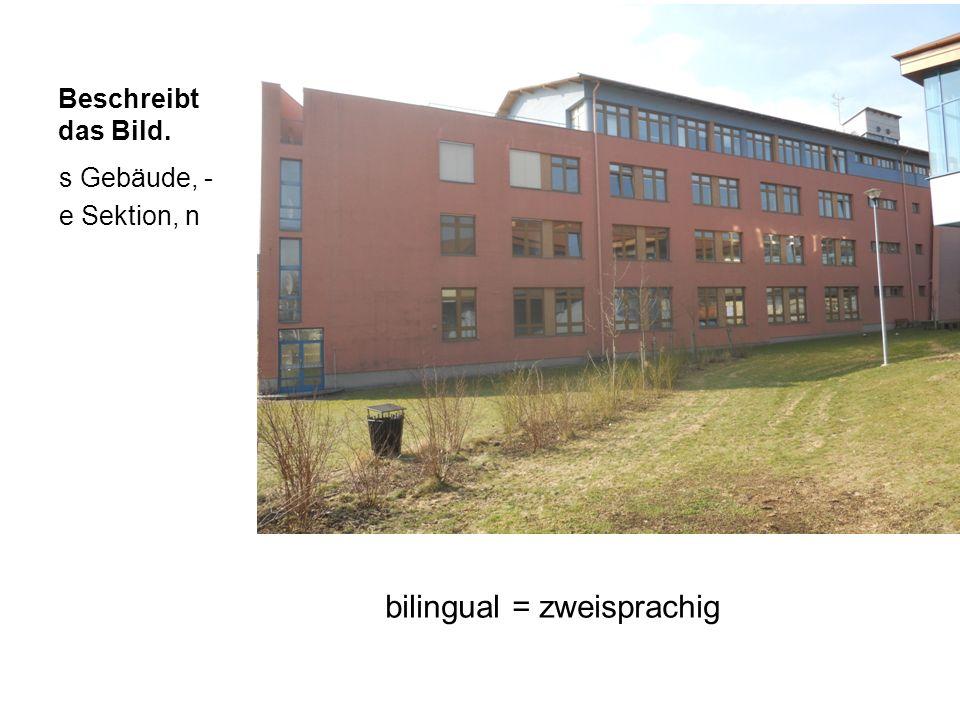Beschreibt das Bild. bilingual = zweisprachig s Gebäude, - e Sektion, n