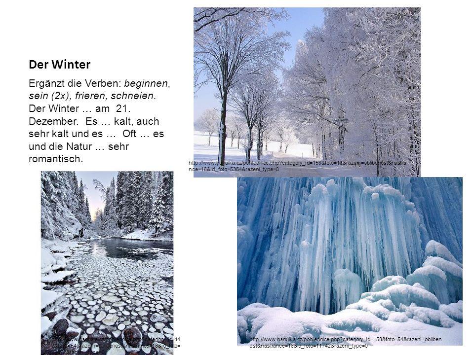 Der Winter Ergänzt die Verben: beginnen, sein (2x), frieren, schneien. Der Winter … am 21. Dezember. Es … kalt, auch sehr kalt und es … Oft … es und d