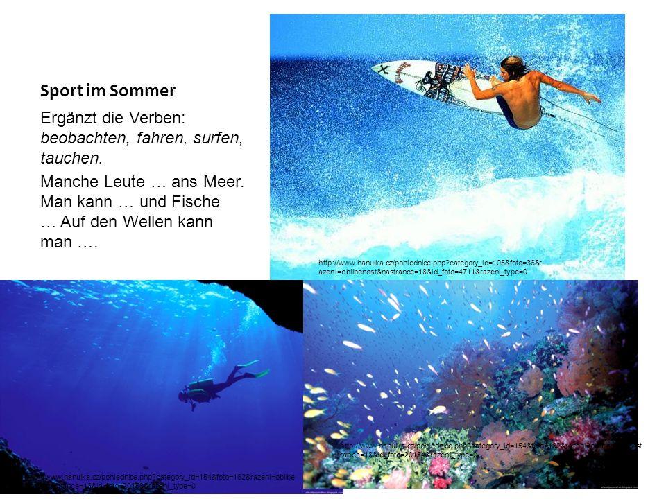 Sport im Sommer Ergänzt die Verben: beobachten, fahren, surfen, tauchen. Manche Leute … ans Meer. Man kann … und Fische … Auf den Wellen kann man …. h