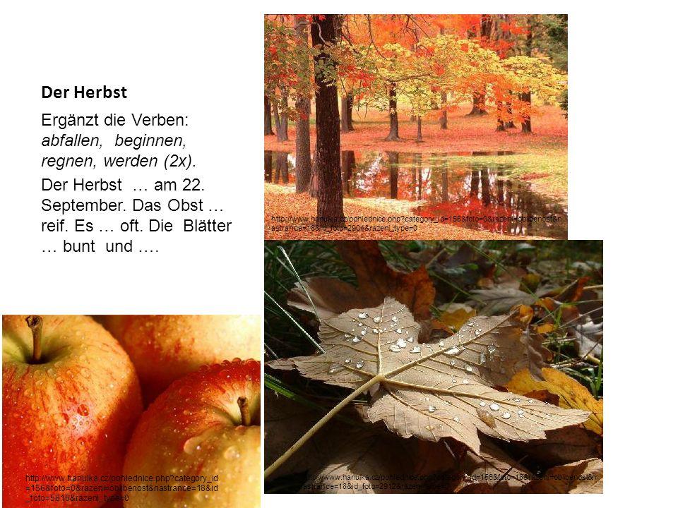 Der Herbst Ergänzt die Verben: abfallen, beginnen, regnen, werden (2x). Der Herbst … am 22. September. Das Obst … reif. Es … oft. Die Blätter … bunt u