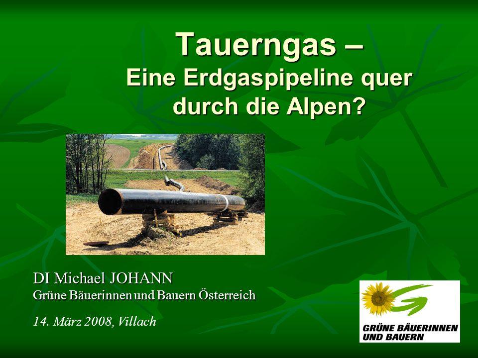 Tauerngas – Eine Erdgaspipeline quer durch die Alpen? DI Michael JOHANN Grüne Bäuerinnen und Bauern Österreich 14. März 2008, Villach