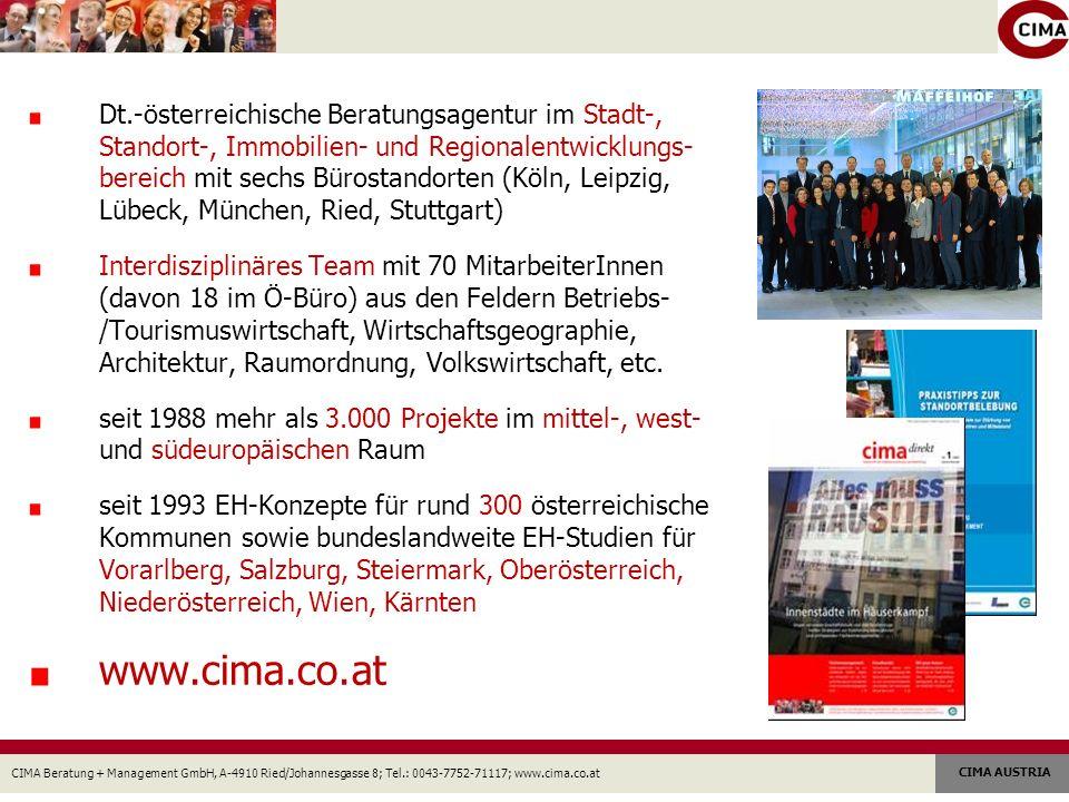 CIMA Beratung + Management GmbH, A-4910 Ried/Johannesgasse 8; Tel.: 0043-7752-71117; www.cima.co.at CIMA AUSTRIA Dt.-österreichische Beratungsagentur im Stadt-, Standort-, Immobilien- und Regionalentwicklungs- bereich mit sechs Bürostandorten (Köln, Leipzig, Lübeck, München, Ried, Stuttgart) Interdisziplinäres Team mit 70 MitarbeiterInnen (davon 18 im Ö-Büro) aus den Feldern Betriebs- /Tourismuswirtschaft, Wirtschaftsgeographie, Architektur, Raumordnung, Volkswirtschaft, etc.