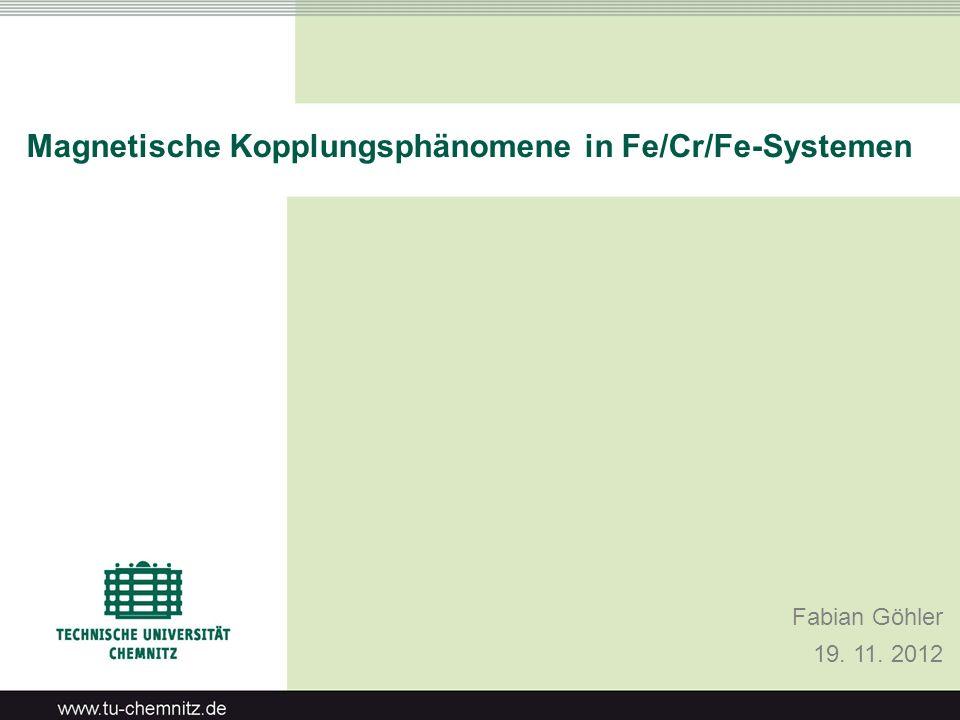 Magnetische Kopplungsphänomene in Fe/Cr/Fe-Systemen Fabian Göhler 19. 11. 2012