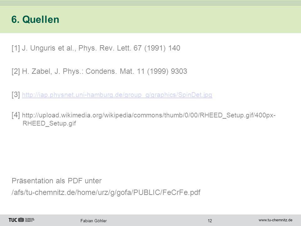12Fabian Göhler 6. Quellen [1] J. Unguris et al., Phys. Rev. Lett. 67 (1991) 140 [2] H. Zabel, J. Phys.: Condens. Mat. 11 (1999) 9303 [3] http://iap.p
