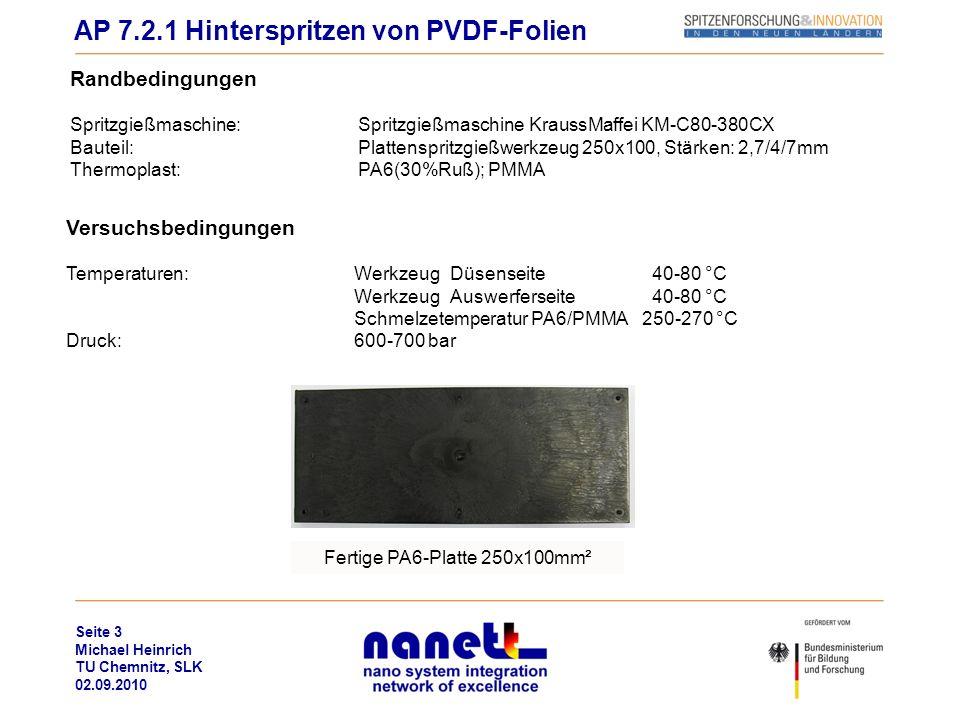 Seite 4 Michael Heinrich TU Chemnitz, SLK 02.09.2010 Versuchsdurchführung PMMA Vorbehandlung der PVDF-Folien durch Corona-Verfahren, um Oberflächenspannung zu erhöhen PVDF-Folie (IPF):Probenstreifen 40 mm x 25 mm, Dicke 50 µm Fixieren der Proben einseitig (Auswerferseite) mit Tesafilm nach Spritzvorgang Folie bleibt am Werkzeug Probe hat keine Haftung am Werkstück AP 7.2.1 Hinterspritzen von PVDF-Folien Fertige PMMA-Platte 250x100mm²