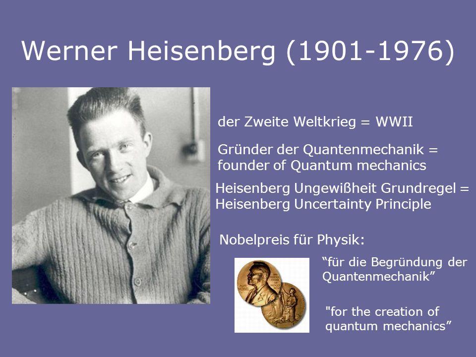 Werner Heisenberg (1901-1976) der Zweite Weltkrieg = WWII Gründer der Quantenmechanik = founder of Quantum mechanics Heisenberg Ungewißheit Grundregel = Heisenberg Uncertainty Principle für die Begründung der Quantenmechanik Nobelpreis für Physik: for the creation of quantum mechanics