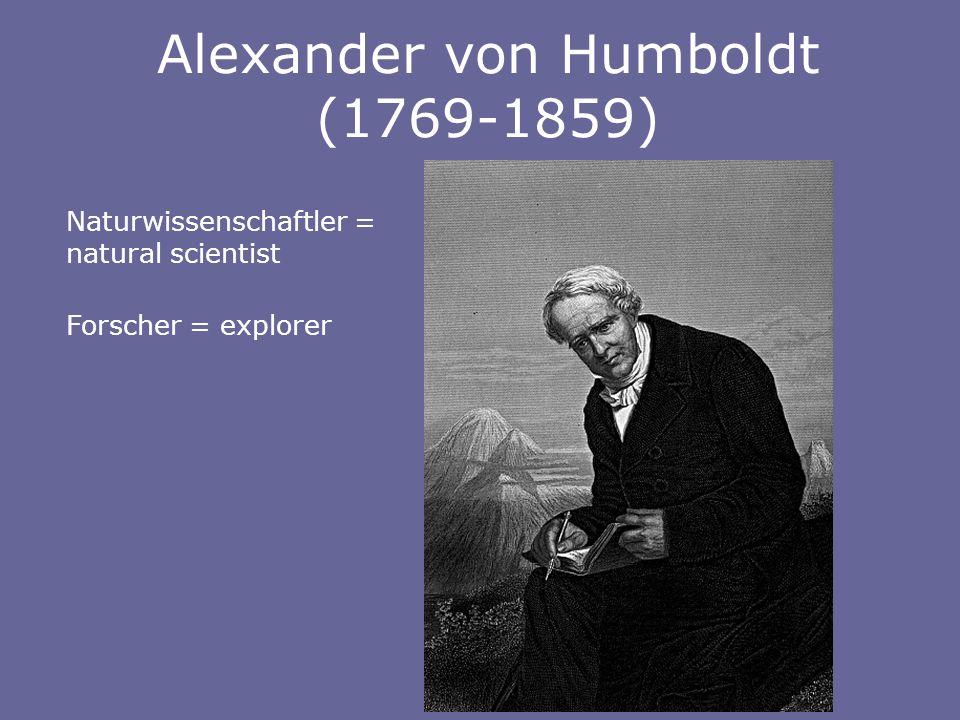 Alexander von Humboldt (1769-1859) Naturwissenschaftler = natural scientist Forscher = explorer