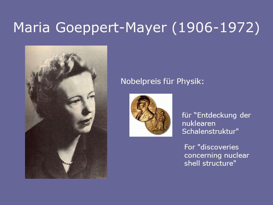 Maria Goeppert-Mayer (1906-1972) Nobelpreis für Physik: für Entdeckung der nuklearen Schalenstruktur For discoveries concerning nuclear shell structure