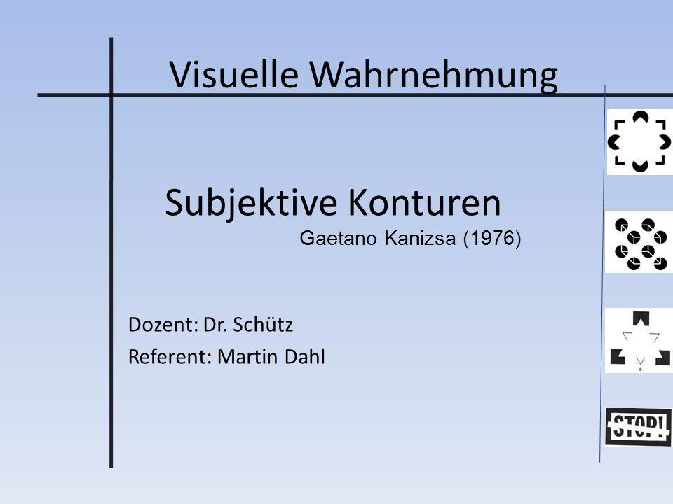 Visuelle Wahrnehmung Dozent: Dr. Schütz Referent: Martin Dahl Subjektive Konturen Gaetano Kanizsa (1976)