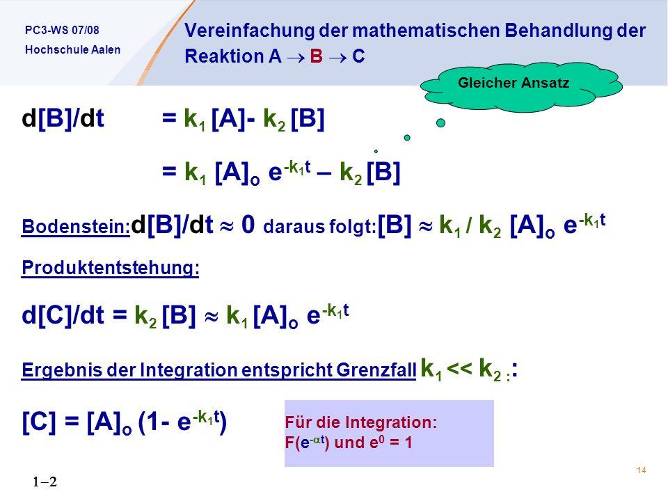 PC3-WS 07/08 Hochschule Aalen 14 Vereinfachung der mathematischen Behandlung der Reaktion A B C d[B]/dt = k 1 [A]- k 2 [B] = k 1 [A] o e -k 1 t – k 2 [B] Bodenstein: d[B]/dt 0 daraus folgt: [B] k 1 / k 2 [A] o e -k 1 t Produktentstehung: d[C]/dt = k 2 [B] k 1 [A] o e -k 1 t Ergebnis der Integration entspricht Grenzfall k 1 << k 2 : : [C] = [A] o (1- e -k 1 t ) Gleicher Ansatz Für die Integration: F(e - t ) und e 0 = 1