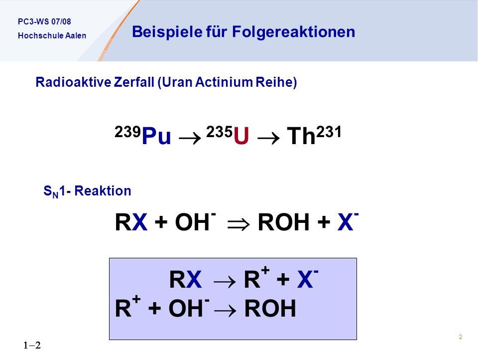 PC3-WS 07/08 Hochschule Aalen 2 Beispiele für Folgereaktionen 239 Pu 235 U Th 231 RX + OH - ROH + X - RX R + + X - R + + OH - ROH Radioaktive Zerfall (Uran Actinium Reihe) S N 1- Reaktion