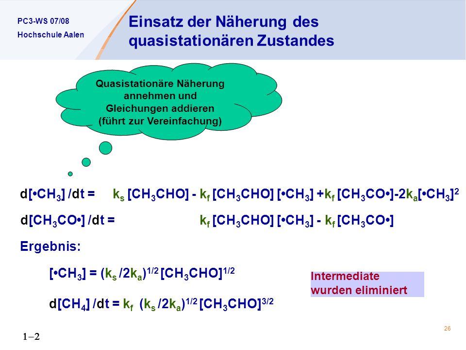 PC3-WS 07/08 Hochschule Aalen 26 d[CH 3 ] /dt = k s [CH 3 CHO] - k f [CH 3 CHO] [CH 3 ] +k f [CH 3 CO]-2k a [CH 3 ] 2 d[CH 3 CO] /dt = k f [CH 3 CHO] [CH 3 ] - k f [CH 3 CO] Ergebnis: [CH 3 ] = (k s /2k a ) 1/2 [CH 3 CHO] 1/2 d[CH 4 ] /dt = k f (k s /2k a ) 1/2 [CH 3 CHO] 3/2 Einsatz der Näherung des quasistationären Zustandes Quasistationäre Näherung annehmen und Gleichungen addieren (führt zur Vereinfachung) Intermediate wurden eliminiert