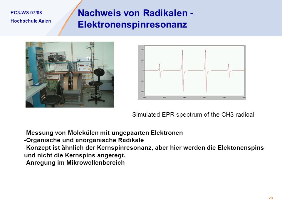 PC3-WS 07/08 Hochschule Aalen 28 Nachweis von Radikalen - Elektronenspinresonanz Simulated EPR spectrum of the CH3 radical -Messung von Molekülen mit ungepaarten Elektronen -Organische und anorganische Radikale -Konzept ist ähnlich der Kernspinresonanz, aber hier werden die Elektonenspins und nicht die Kernspins angeregt.